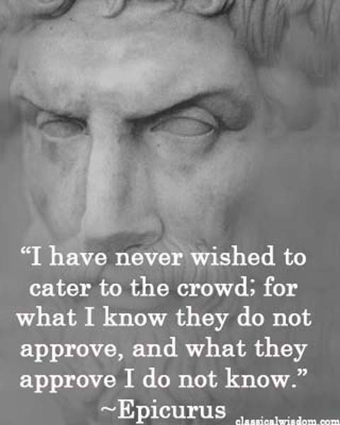 "Epicurus said, ""I have never wished to cater to the crowd; for what I know they do not approve, and what they approve I do not know."" (classicalwisdom.com)"