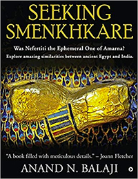SEEKING SMENKHKARE: Was Nefertiti the Ephemeral One of Amarna? Explore amazing similarities between ancient Egypt and India.
