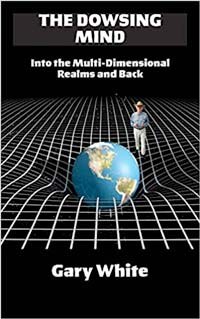 The Dowsing Mind: Into the Multi-Dimensional Realms and Back